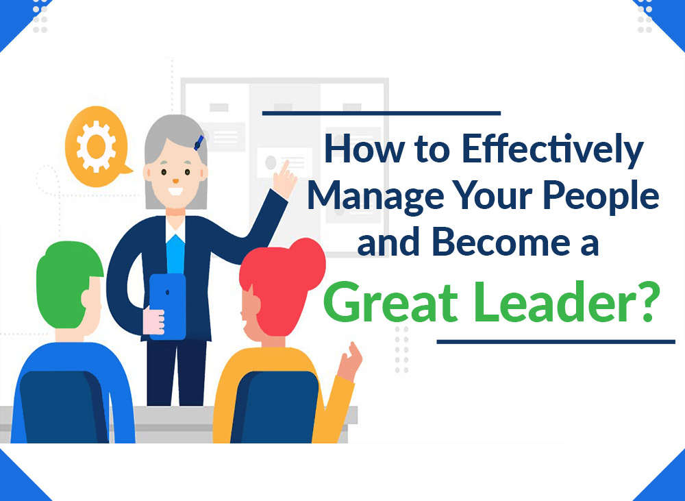 How to effectively manage your people and become a great leader