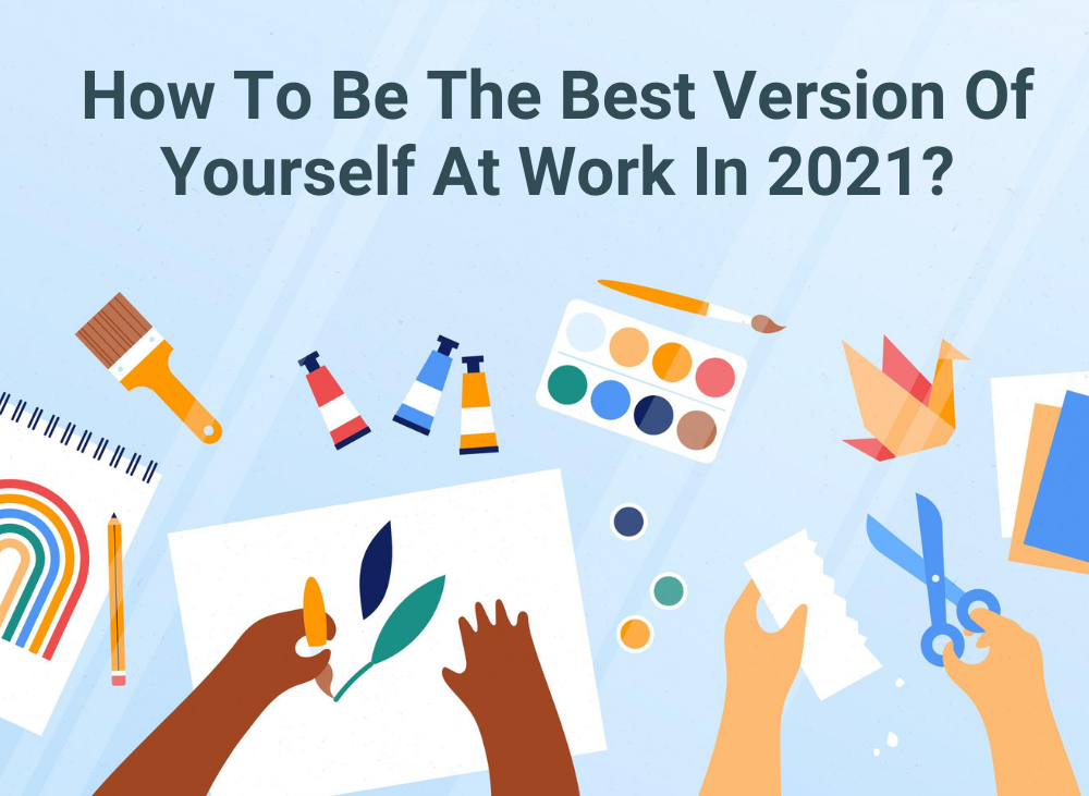 How To Be The Best Version Of Yourself At Work In 2021?